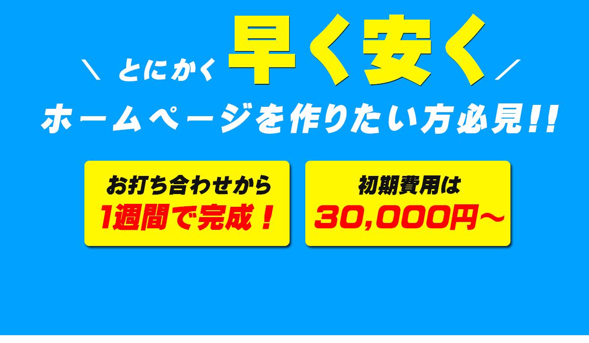 とにかく早く安くホームページを作りたい方必見!!「お打ち合わせから1週間で完成!」「初期費用は30,000円~」